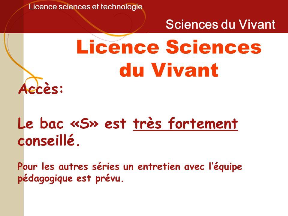Licence sciences et technologie Sciences du Vivant Accès: Le bac «S» est très fortement conseillé. Pour les autres séries un entretien avec léquipe pé