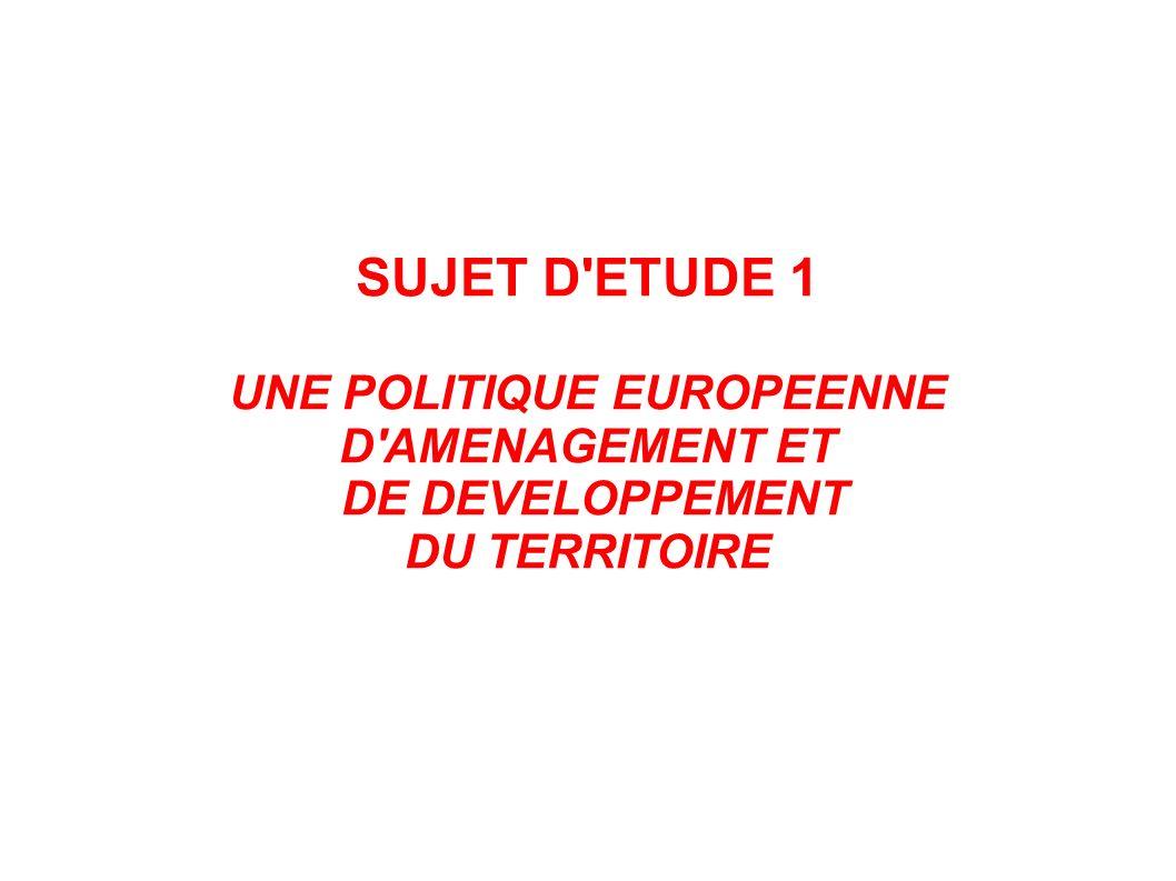 SUJET D'ETUDE 1 UNE POLITIQUE EUROPEENNE D'AMENAGEMENT ET DE DEVELOPPEMENT DU TERRITOIRE