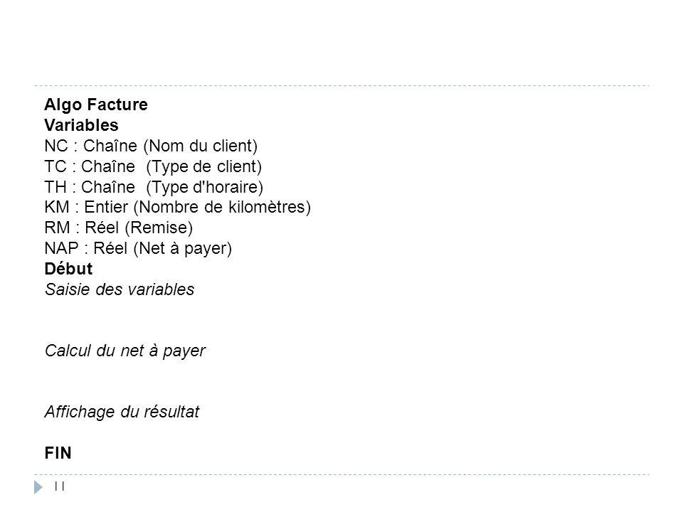 11 Algo Facture Variables NC : Chaîne (Nom du client) TC : Chaîne (Type de client) TH : Chaîne (Type d'horaire) KM : Entier (Nombre de kilomètres) RM