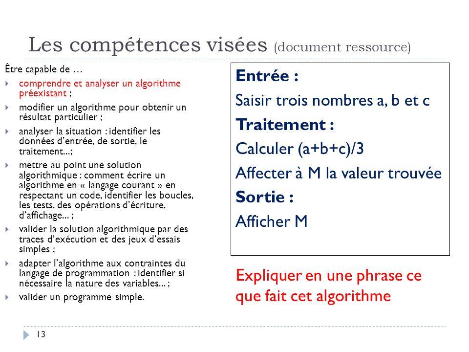 13 Les compétences visées (document ressource) Être capable de … comprendre et analyser un algorithme préexistant ; modifier un algorithme pour obteni