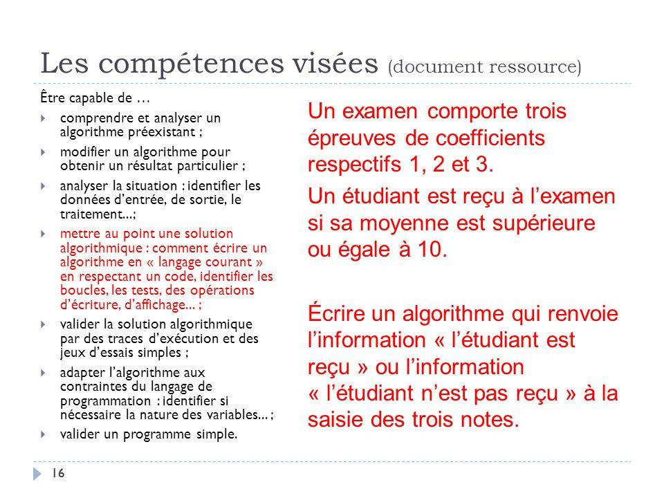 16 Les compétences visées (document ressource) Être capable de … comprendre et analyser un algorithme préexistant ; modifier un algorithme pour obteni
