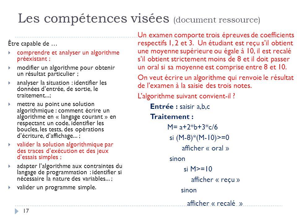 17 Les compétences visées (document ressource) Être capable de … comprendre et analyser un algorithme préexistant ; modifier un algorithme pour obteni