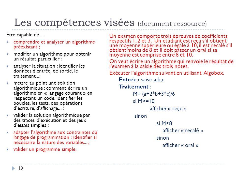 18 Les compétences visées (document ressource) Être capable de … comprendre et analyser un algorithme préexistant ; modifier un algorithme pour obteni