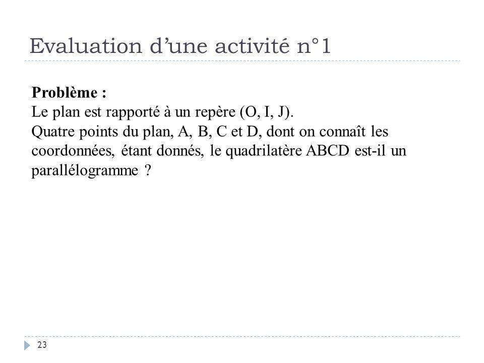 Evaluation dune activité n°1 23 Problème : Le plan est rapporté à un repère (O, I, J). Quatre points du plan, A, B, C et D, dont on connaît les coordo