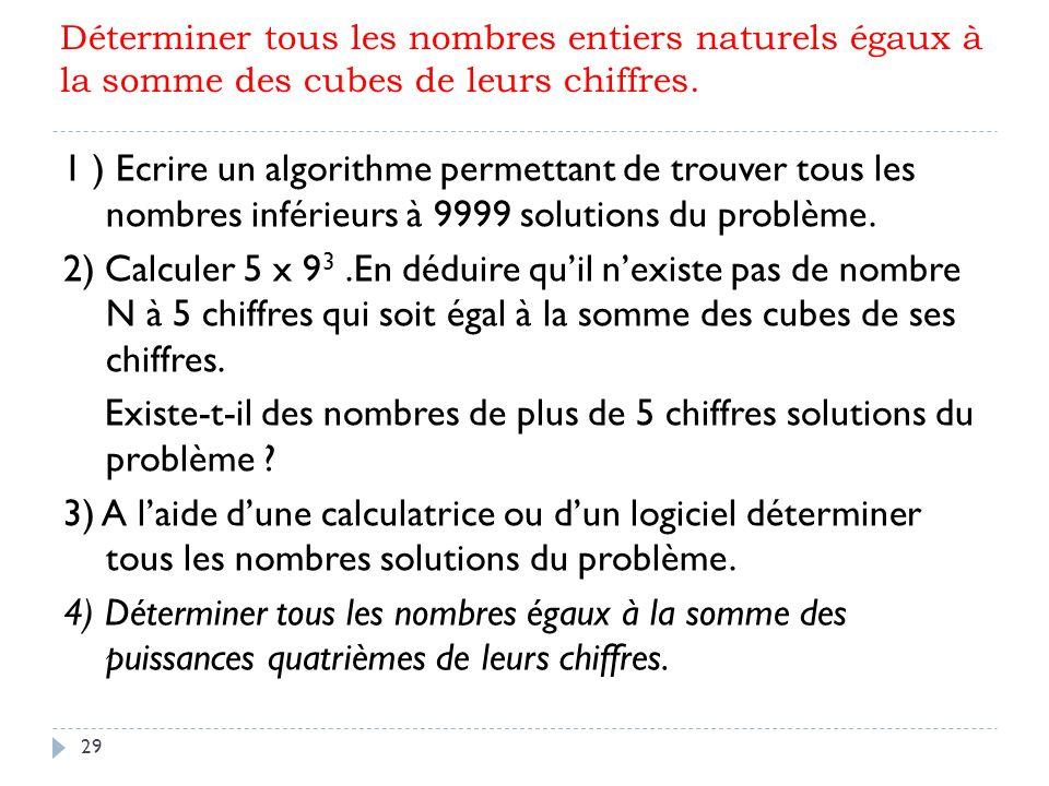 29 Déterminer tous les nombres entiers naturels égaux à la somme des cubes de leurs chiffres. 1 ) Ecrire un algorithme permettant de trouver tous les