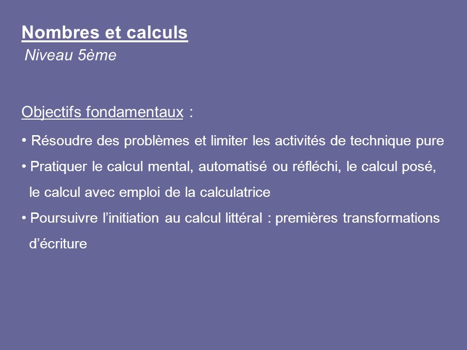 Nombres et calculs Niveau 5ème Objectifs fondamentaux : Résoudre des problèmes et limiter les activités de technique pure Pratiquer le calcul mental,