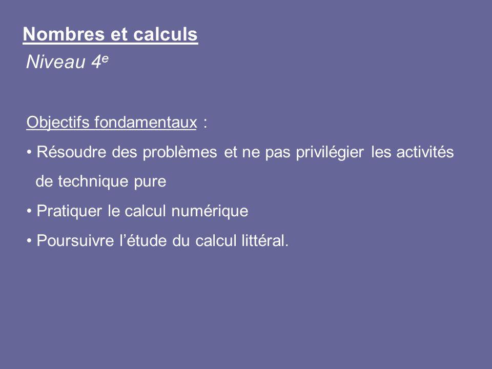 Nombres et calculs Niveau 4 e Objectifs fondamentaux : Résoudre des problèmes et ne pas privilégier les activités de technique pure Pratiquer le calcu