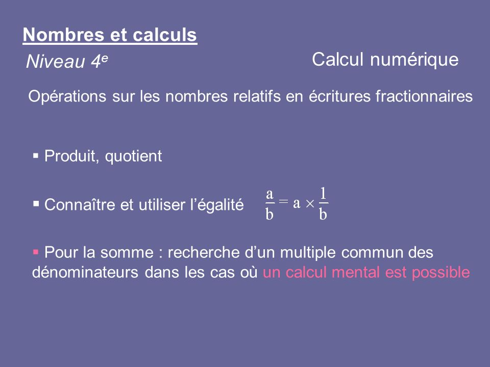 Nombres et calculs Niveau 4 e Produit, quotient Pour la somme : recherche dun multiple commun des dénominateurs dans les cas où un calcul mental est p