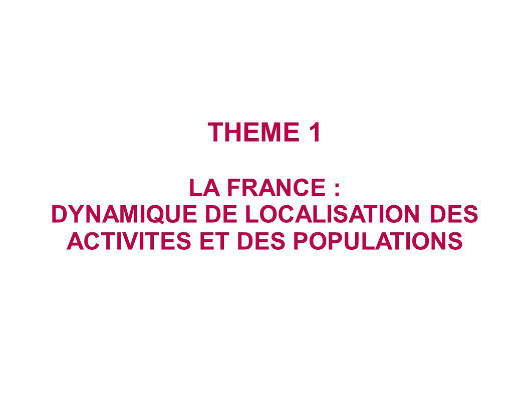 THEME 1 LA FRANCE : DYNAMIQUE DE LOCALISATION DES ACTIVITES ET DES POPULATIONS