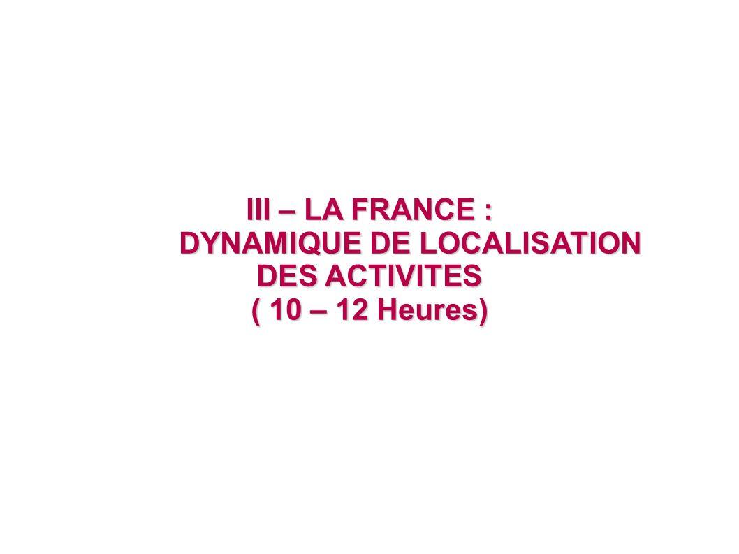 III – LA FRANCE : DYNAMIQUE DE LOCALISATION DES ACTIVITES DYNAMIQUE DE LOCALISATION DES ACTIVITES ( 10 – 12 Heures)