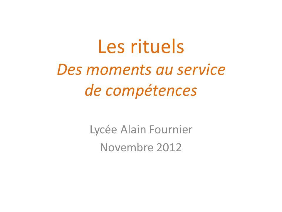 Les rituels Des moments au service de compétences Lycée Alain Fournier Novembre 2012