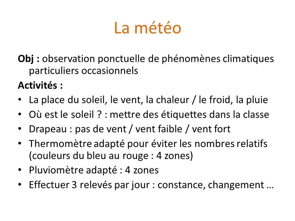 La météo Obj : observation ponctuelle de phénomènes climatiques particuliers occasionnels Activités : La place du soleil, le vent, la chaleur / le fro