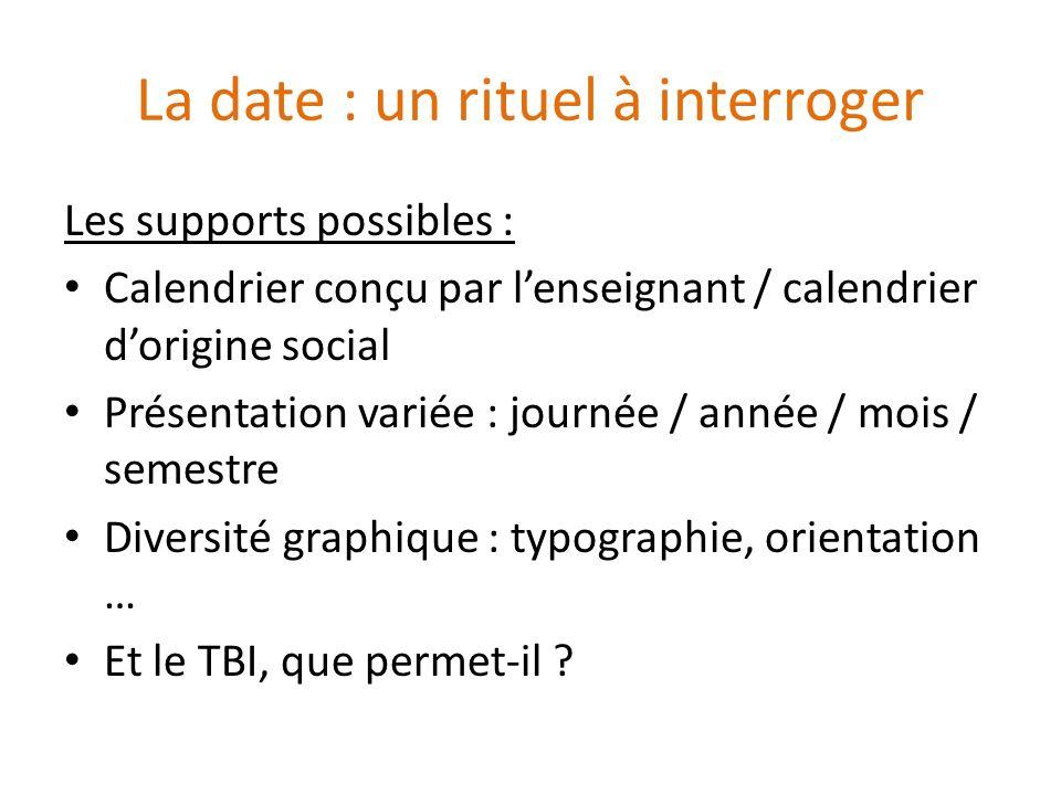 La date : un rituel à interroger Les supports possibles : Calendrier conçu par lenseignant / calendrier dorigine social Présentation variée : journée