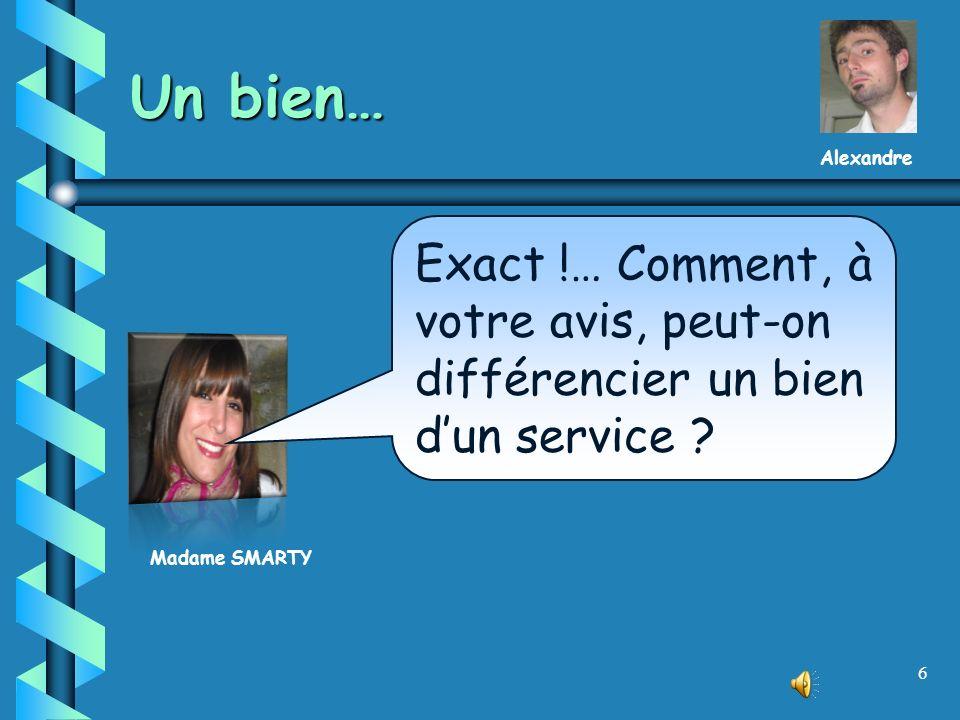 6 Un bien… Madame SMARTY Exact !… Comment, à votre avis, peut-on différencier un bien dun service .