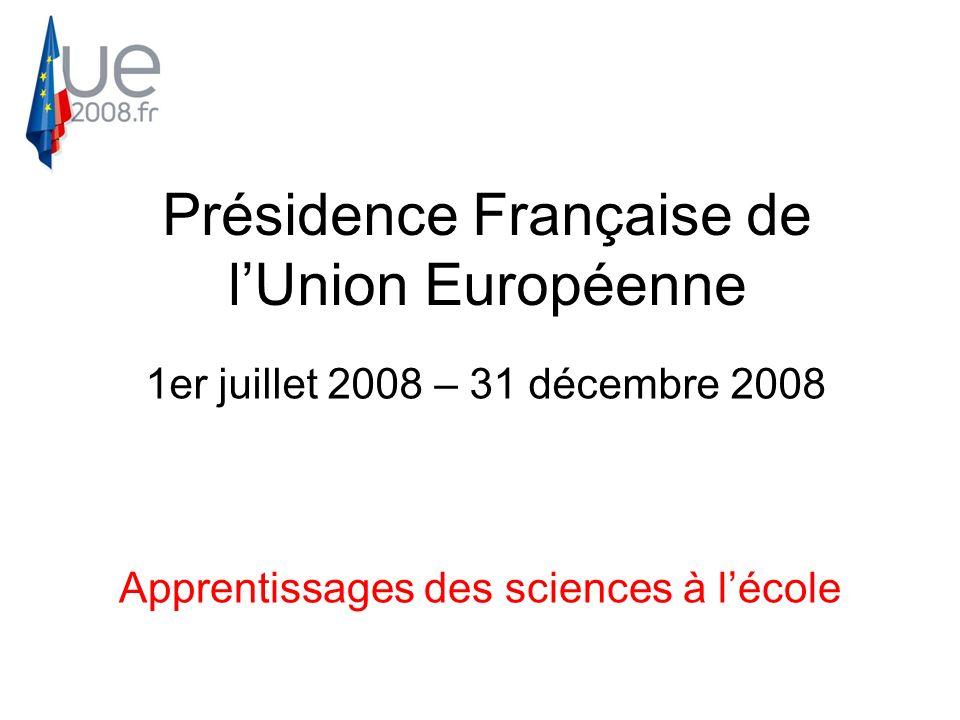 Présidence Française de lUnion Européenne 1er juillet 2008 – 31 décembre 2008 Apprentissages des sciences à lécole