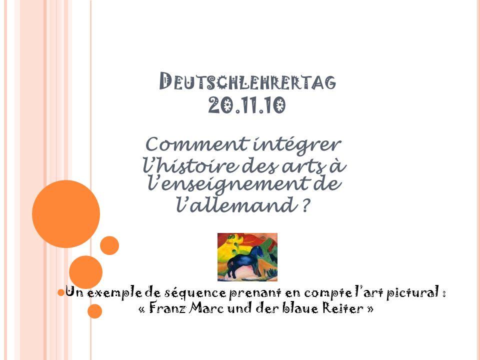 D EUTSCHLEHRERTAG 20.11.10 Comment intégrer lhistoire des arts à lenseignement de lallemand ? Un exemple de séquence prenant en compte lart pictural :