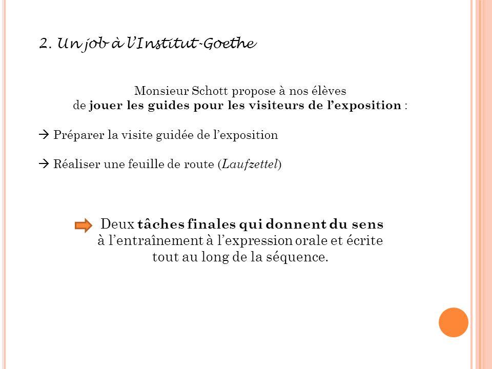 2. Un job à lInstitut-Goethe Monsieur Schott propose à nos élèves de jouer les guides pour les visiteurs de lexposition : Préparer la visite guidée de