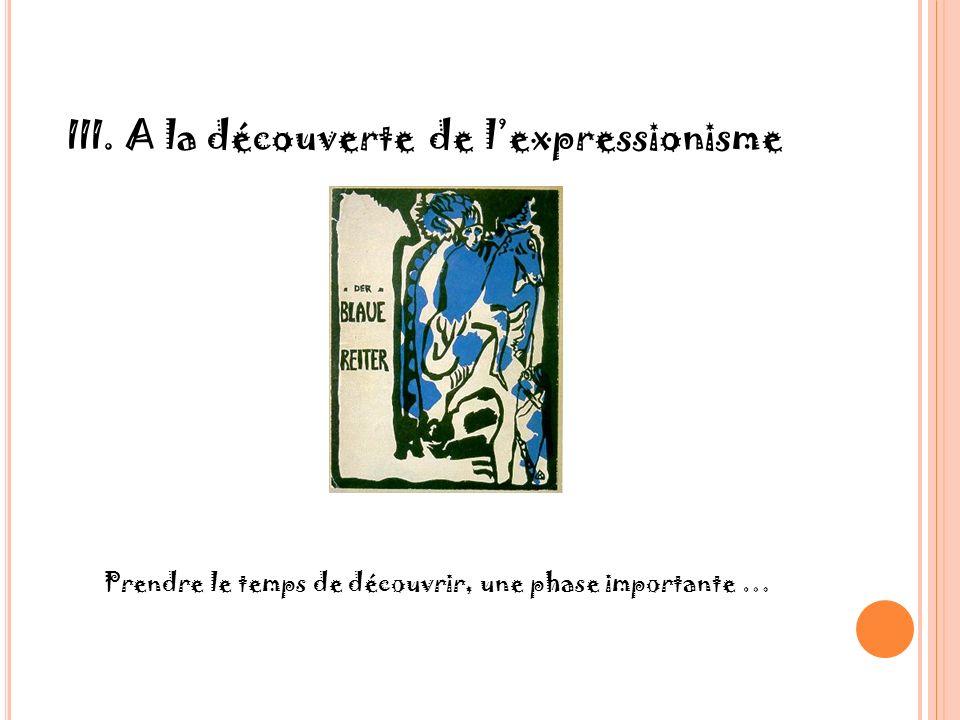 III. A la découverte de lexpressionisme Prendre le temps de découvrir, une phase importante …
