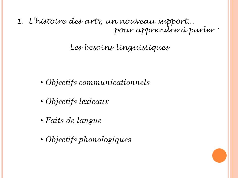 1.Lhistoire des arts, un nouveau support… pour apprendre à parler : Les besoins linguistiques Objectifs communicationnels Objectifs lexicaux Faits de langue Objectifs phonologiques