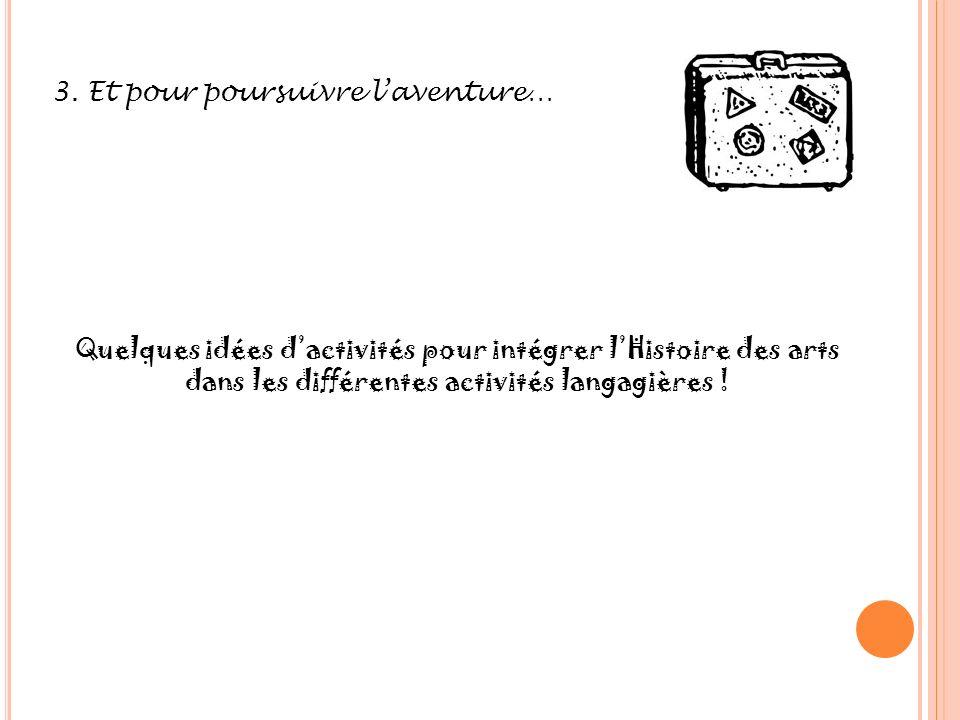 3. Et pour poursuivre laventure… Quelques idées dactivités pour intégrer lHistoire des arts dans les différentes activités langagières !