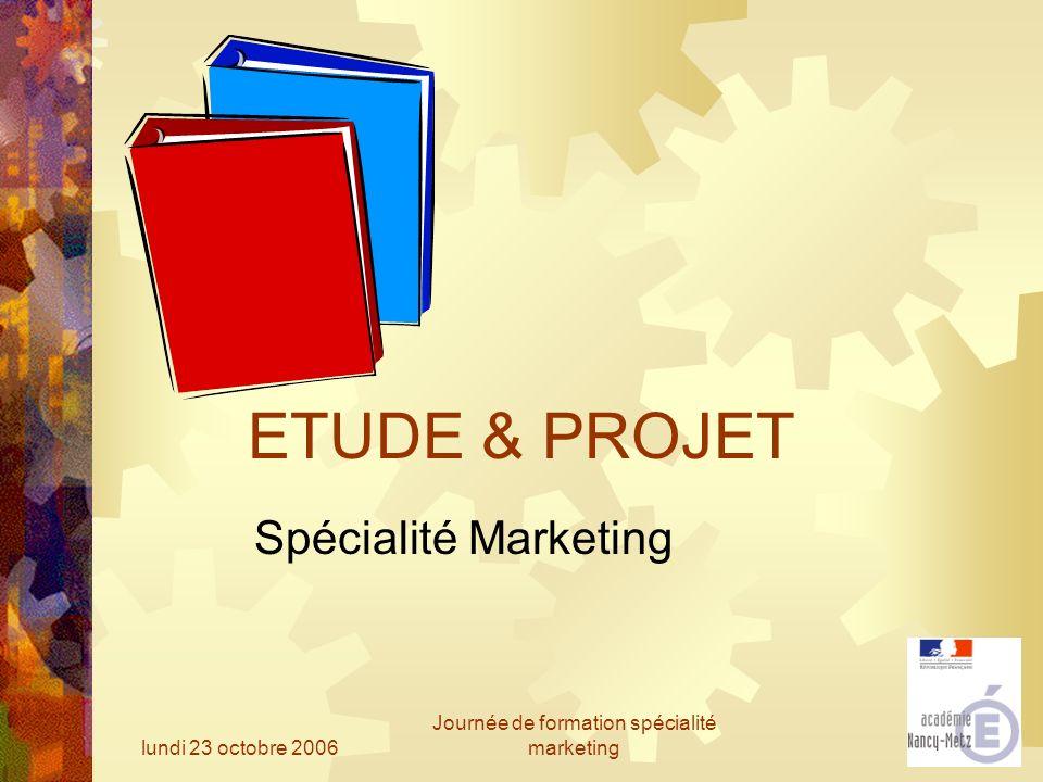 lundi 23 octobre 2006 Journée de formation spécialité marketing ETUDE & PROJET Spécialité Marketing