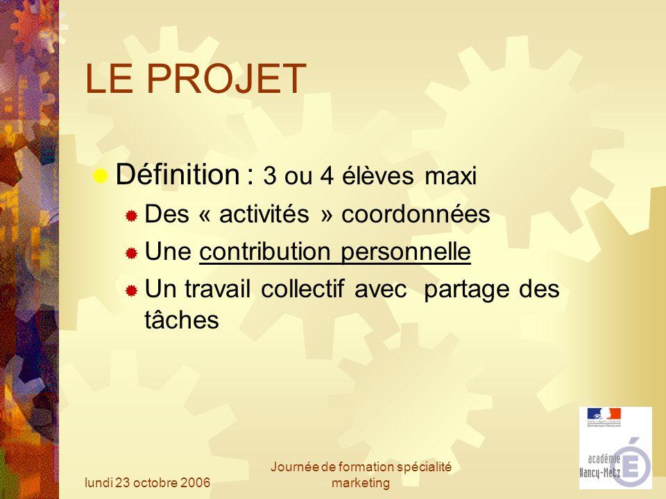 lundi 23 octobre 2006 Journée de formation spécialité marketing LE PROJET Définition : 3 ou 4 élèves maxi Des « activités » coordonnées Une contributi