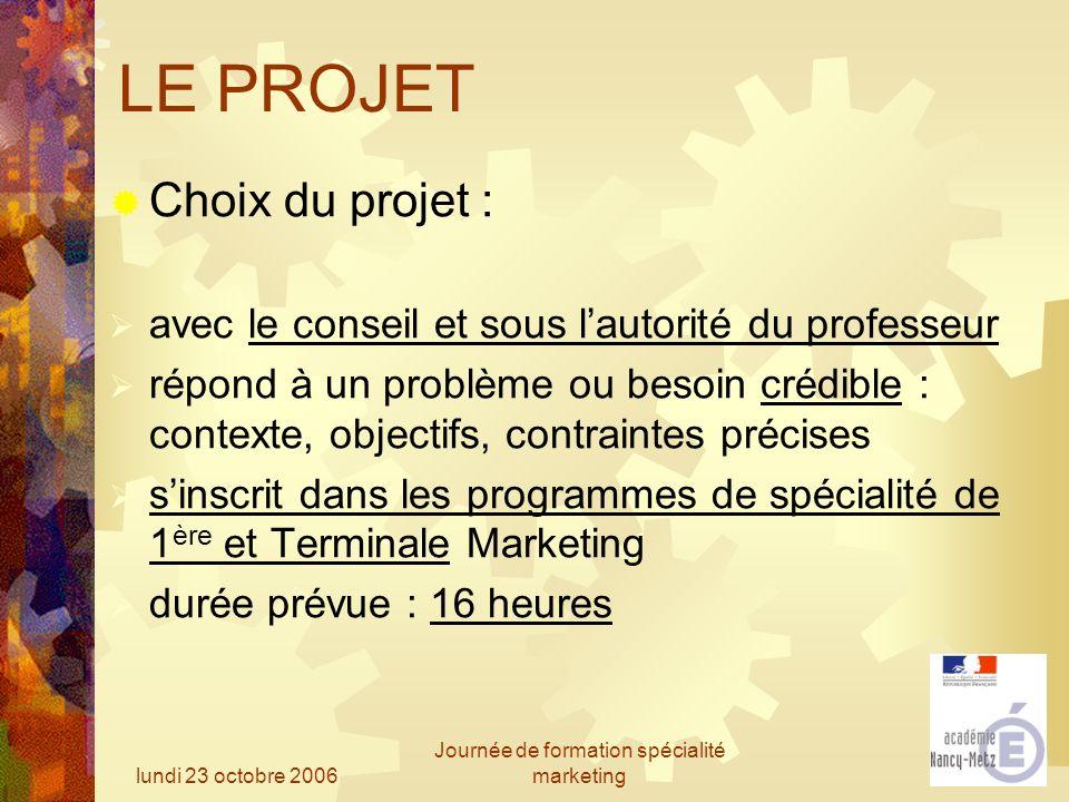 lundi 23 octobre 2006 Journée de formation spécialité marketing LE PROJET Choix du projet : avec le conseil et sous lautorité du professeur répond à u