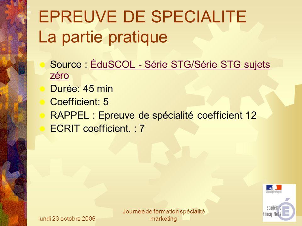 lundi 23 octobre 2006 Journée de formation spécialité marketing EPREUVE DE SPECIALITE La partie pratique Source : ÉduSCOL - Série STG/Série STG sujets