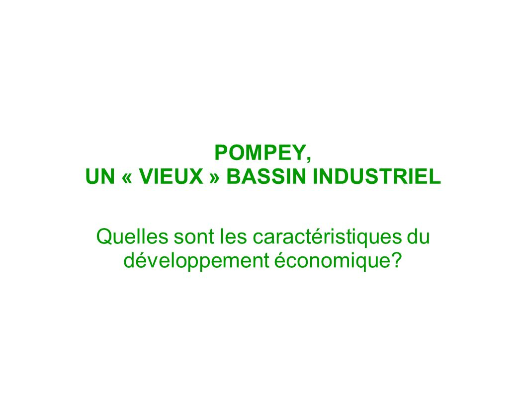 POMPEY, UN « VIEUX » BASSIN INDUSTRIEL Quelles sont les caractéristiques du développement économique?