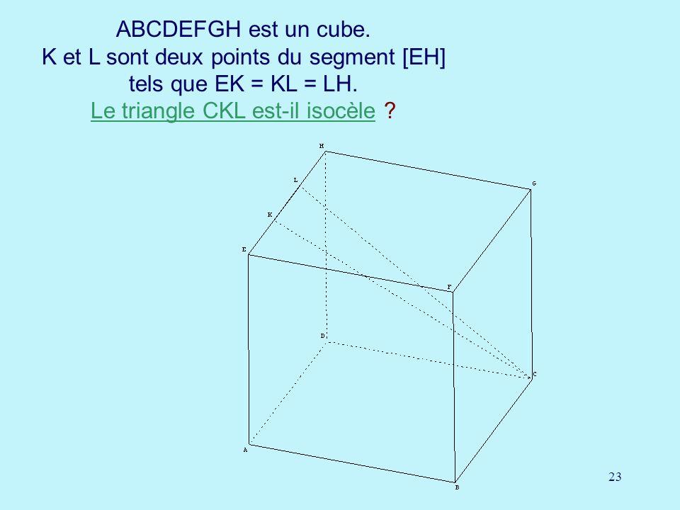 23 ABCDEFGH est un cube. K et L sont deux points du segment [EH] tels que EK = KL = LH. Le triangle CKL est-il isocèle ? Le triangle CKL est-il isocèl
