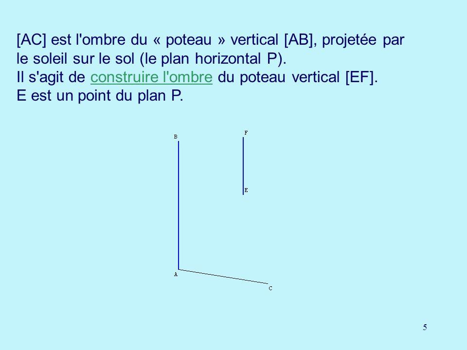 5 [AC] est l'ombre du « poteau » vertical [AB], projetée par le soleil sur le sol (le plan horizontal P). Il s'agit de construire l'ombre du poteau ve