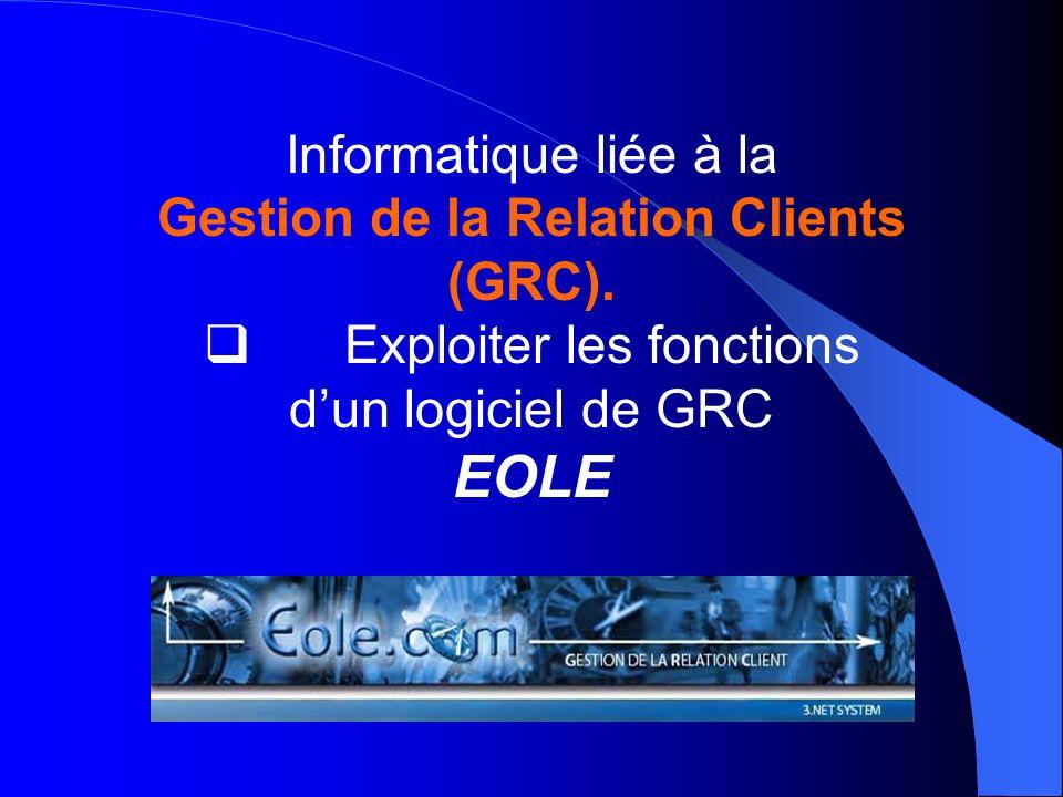 Informatique liée à la Gestion de la Relation Clients (GRC). Exploiter les fonctions dun logiciel de GRC EOLE