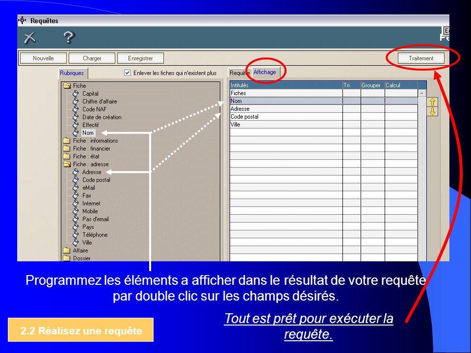 2.2 Réalisez une requête Programmez les éléments a afficher dans le résultat de votre requête par double clic sur les champs désirés. Tout est prêt po