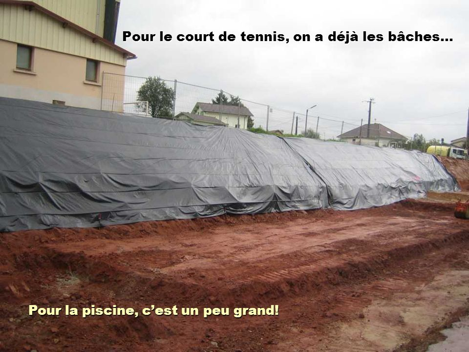 Pour le court de tennis, on a déjà les bâches… Pour la piscine, cest un peu grand!