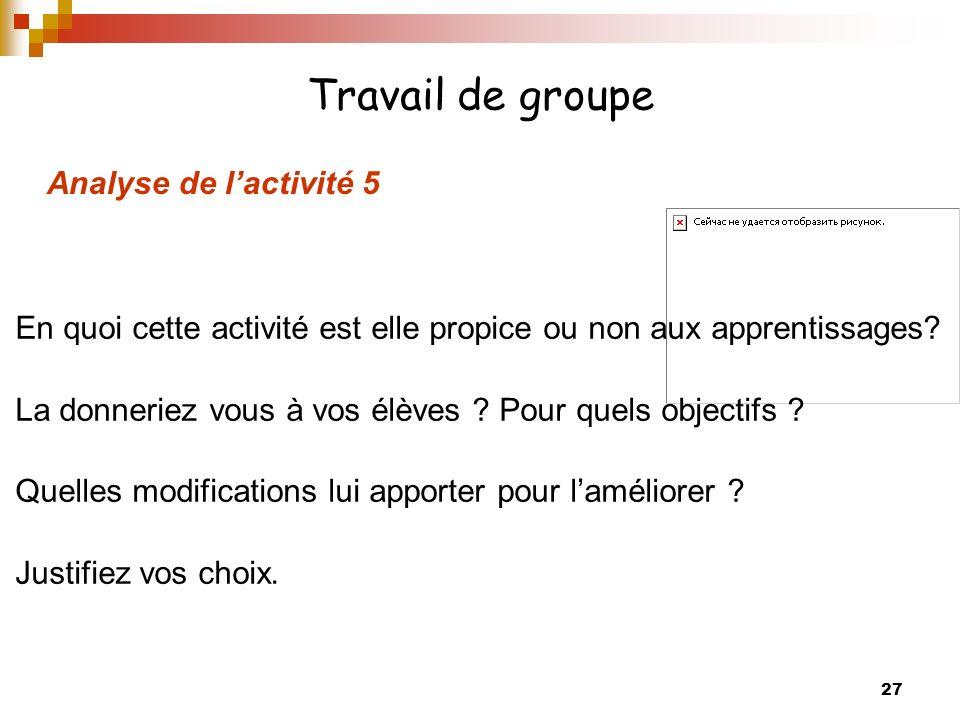 27 Travail de groupe Analyse de lactivité 5 En quoi cette activité est elle propice ou non aux apprentissages.
