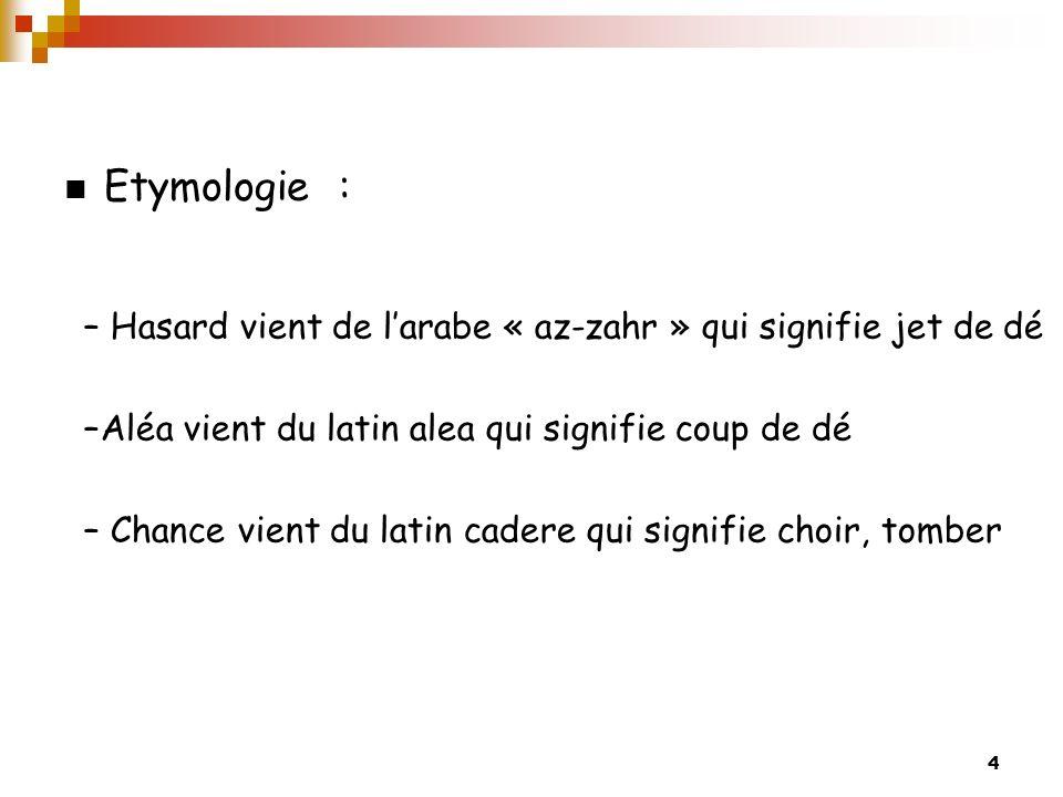 4 Etymologie : – Hasard vient de larabe « az-zahr » qui signifie jet de dé –Aléa vient du latin alea qui signifie coup de dé – Chance vient du latin cadere qui signifie choir, tomber