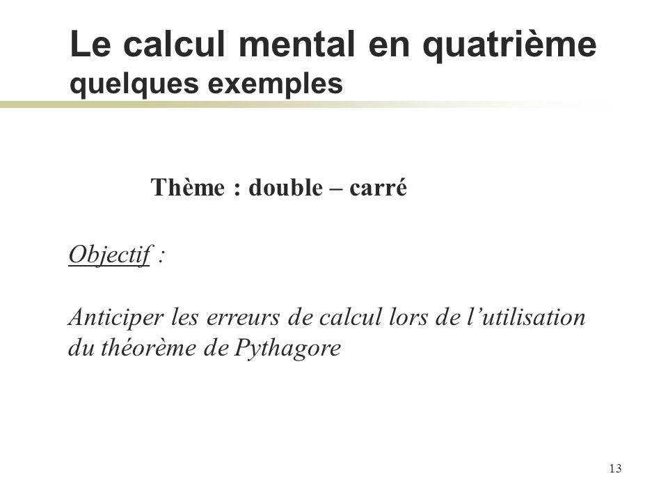 13 Thème : double – carré Objectif : Anticiper les erreurs de calcul lors de lutilisation du théorème de Pythagore Le calcul mental en quatrième quelq