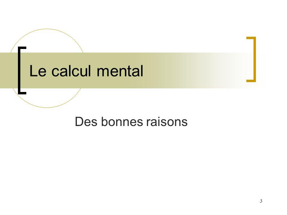4 Le calcul mental est utile dans la vie ordinaire nécessaire pour un calcul posé un outil de contrôle le lieu d établissement de relations entre calcul et raisonnement une aide à la conceptualisation un moyen de progresser dans la résolution d un problème