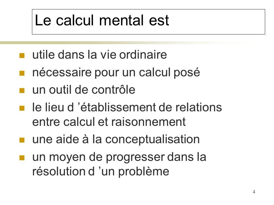 4 Le calcul mental est utile dans la vie ordinaire nécessaire pour un calcul posé un outil de contrôle le lieu d établissement de relations entre calc