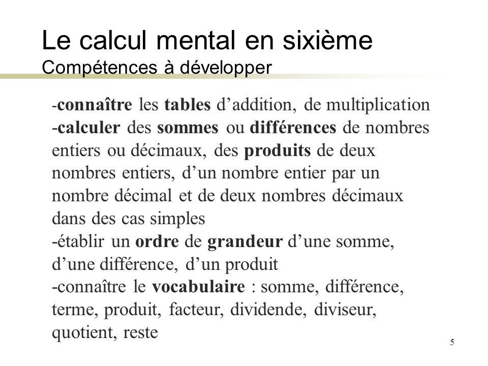 5 Le calcul mental en sixième Compétences à développer - connaître les tables daddition, de multiplication -calculer des sommes ou différences de nomb