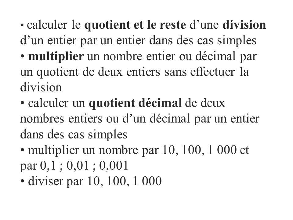 calculer le quotient et le reste dune division dun entier par un entier dans des cas simples multiplier un nombre entier ou décimal par un quotient de deux entiers sans effectuer la division calculer un quotient décimal de deux nombres entiers ou dun décimal par un entier dans des cas simples multiplier un nombre par 10, 100, 1 000 et par 0,1 ; 0,01 ; 0,001 diviser par 10, 100, 1 000