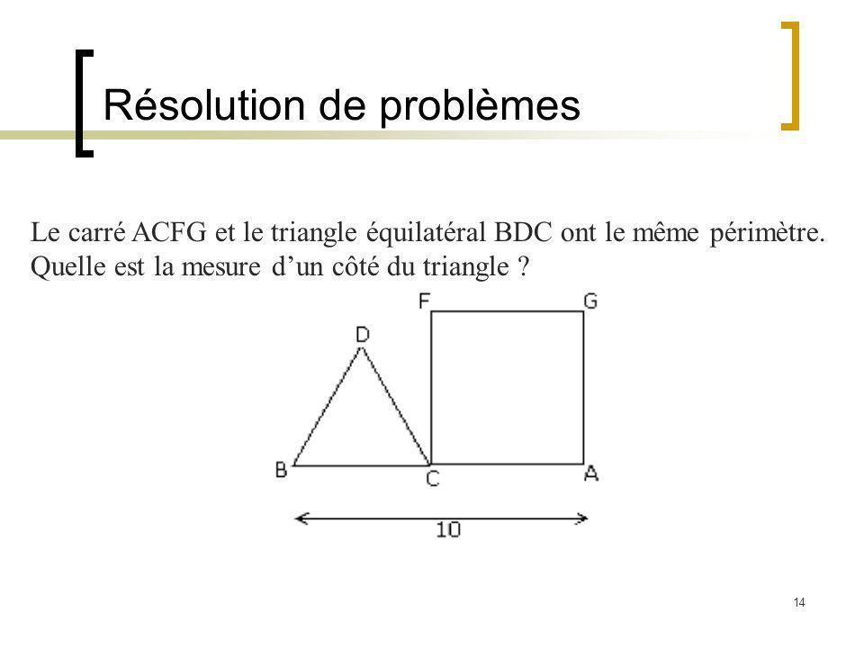 14 Résolution de problèmes Le carré ACFG et le triangle équilatéral BDC ont le même périmètre. Quelle est la mesure dun côté du triangle ?