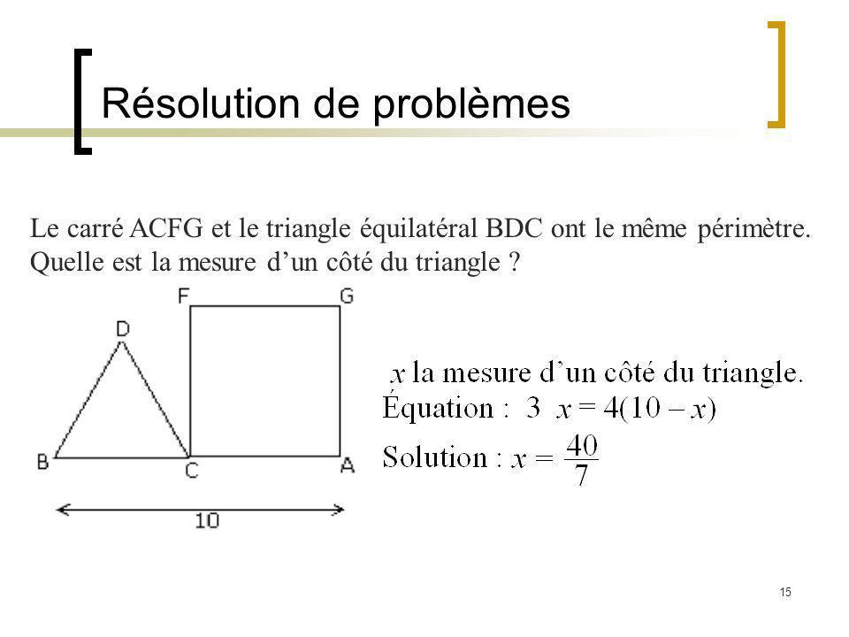 15 Résolution de problèmes Le carré ACFG et le triangle équilatéral BDC ont le même périmètre. Quelle est la mesure dun côté du triangle ?