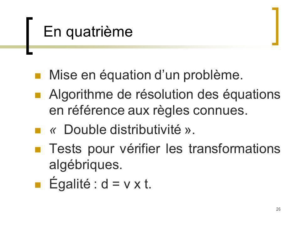 26 En quatrième Mise en équation dun problème. Algorithme de résolution des équations en référence aux règles connues. « Double distributivité ». Test