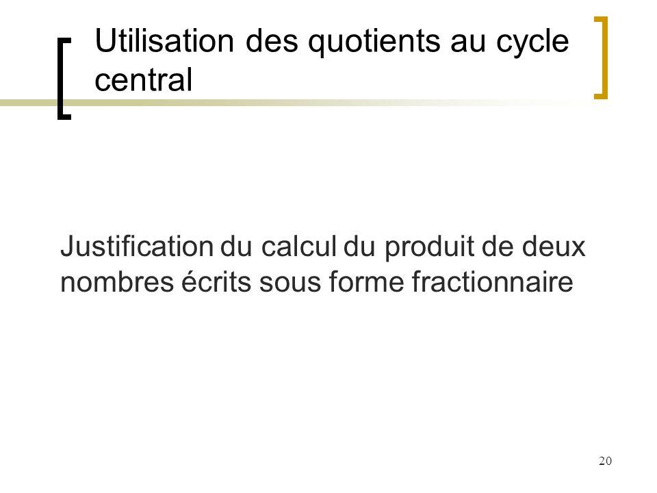 20 Utilisation des quotients au cycle central Justification du calcul du produit de deux nombres écrits sous forme fractionnaire