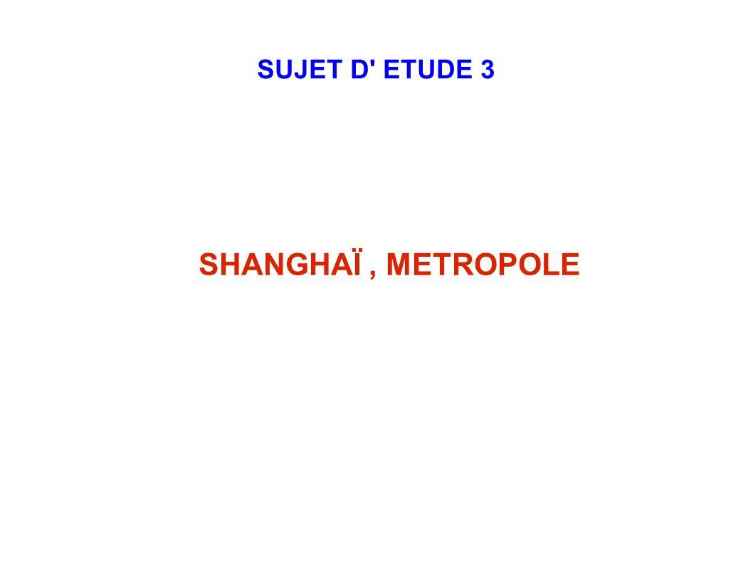 SUJET D' ETUDE 3 SHANGHAÏ, METROPOLE