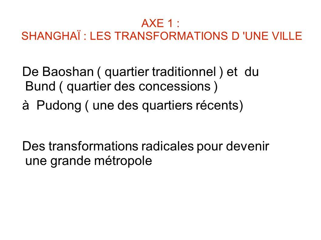 AXE 1 : SHANGHAÏ : LES TRANSFORMATIONS D 'UNE VILLE De Baoshan ( quartier traditionnel ) et du Bund ( quartier des concessions ) à Pudong ( une des qu