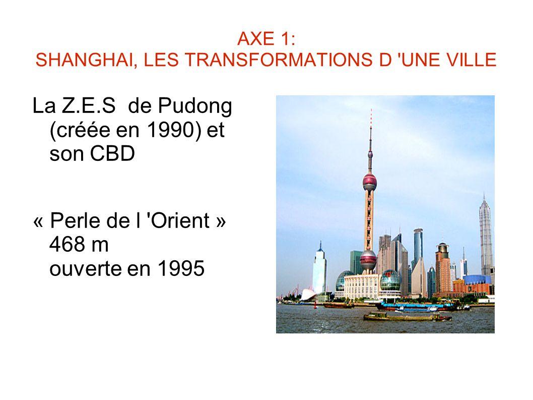 AXE 1: SHANGHAI, LES TRANSFORMATIONS D 'UNE VILLE La Z.E.S de Pudong (créée en 1990) et son CBD « Perle de l 'Orient » 468 m ouverte en 1995