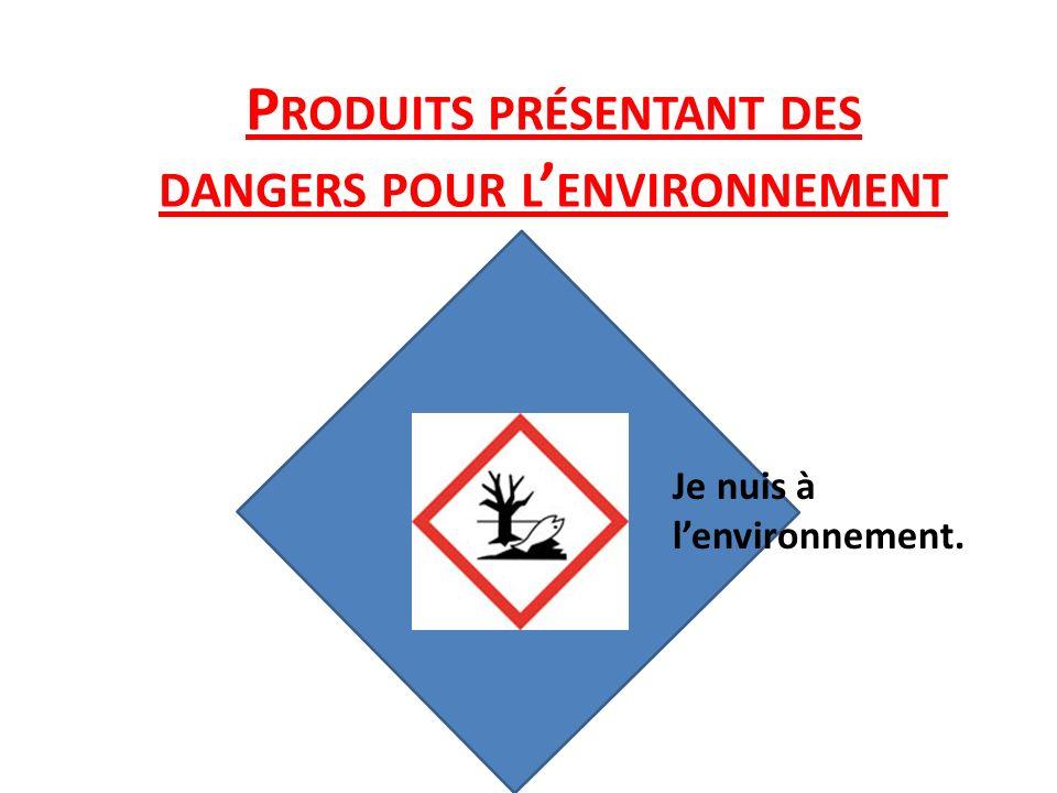 P RODUITS PRÉSENTANT DES DANGERS POUR L ENVIRONNEMENT Je nuis à lenvironnement.