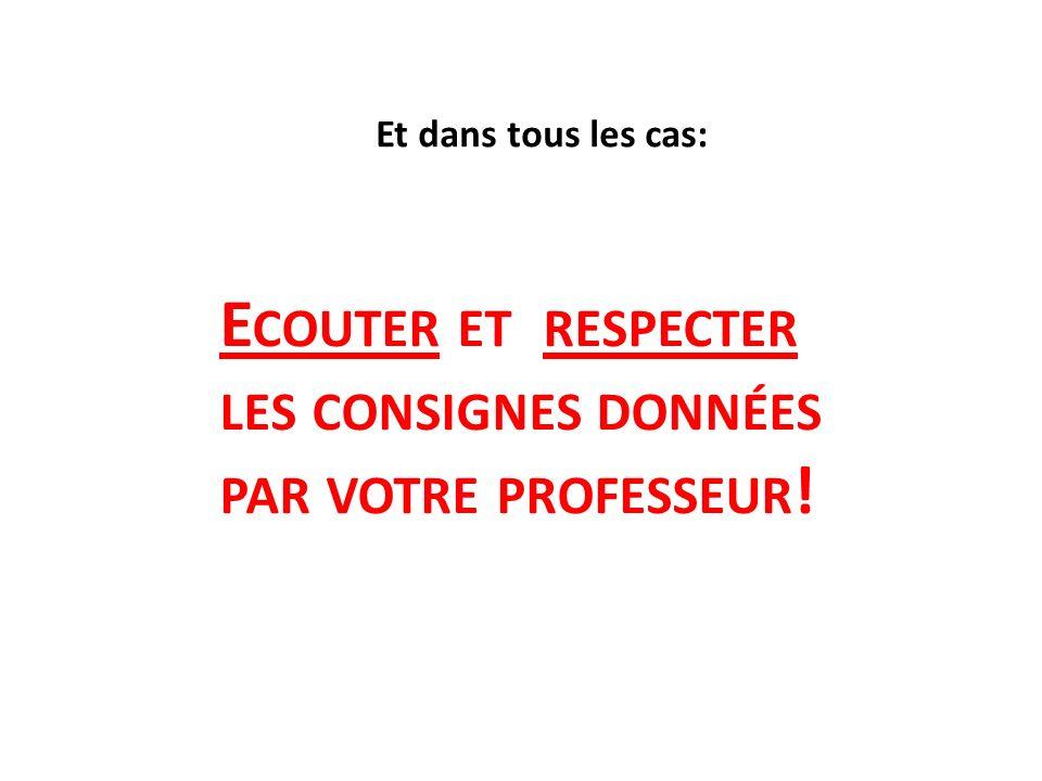 Et dans tous les cas: E COUTER ET RESPECTER LES CONSIGNES DONNÉES PAR VOTRE PROFESSEUR !